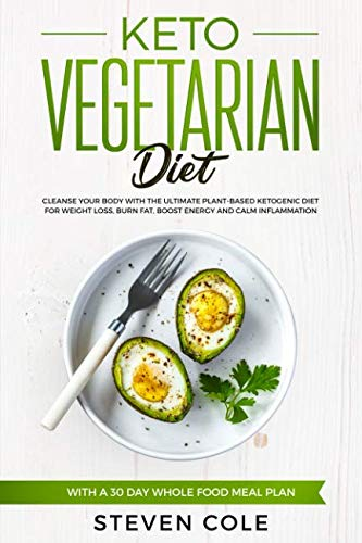 Keto Vegetarian Diet: Cleanse Your Body With The Ultimate Plant-Based Ketogenic Diet for Weight Loss, Burn Fat, Boost Energy, and Calm Inflammation with a 30 Day Whole Food Meal Plan