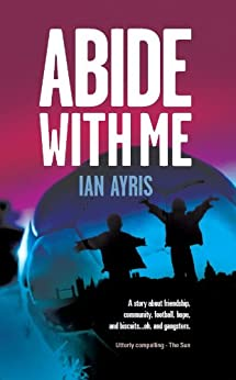 Abide with Me: An Eastend tale to tear your heart out (John Sissons Book 1) by [Ayris, Ian]
