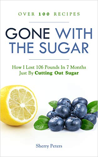 GONE WITH THE SUGAR: How I Lost 106 Pounds In 7 Months Just By Cutting Out Sugar by Sherry Peters