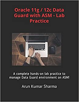 Oracle 11g / 12c Data Guard with ASM - Lab Practice: A complete hands-on lab practice to manage Data Guard environment on ASM!