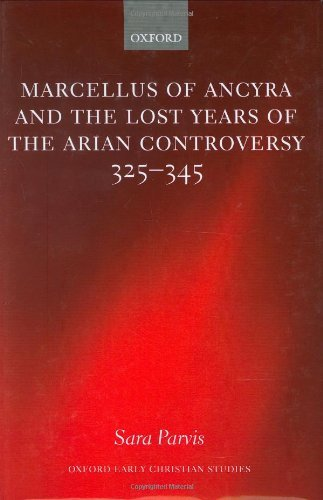 Marcellus of Ancyra and the Lost Years of the Arian Controversy 325-345 (Oxford Early Christian Studies) Pdf