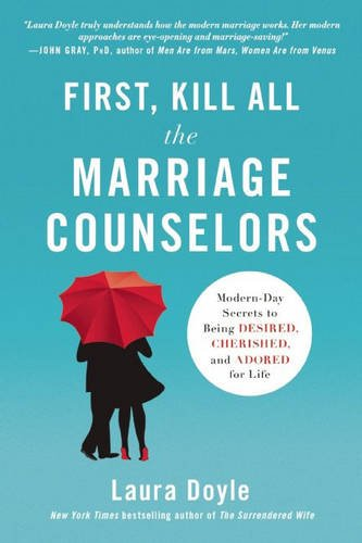 First, Kill All the Marriage Counselors: Modern-Day Secrets to Being Desired, Cherished, and Adored for Life