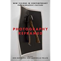 Photography Reframed: New Visions in Contemporary Photographic Culture