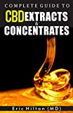 COMPLETE GUIDE TO CBD EXTRACTS AND CONCENTRATES: The Handbook on how to maximize your day with Cannabis Extracts