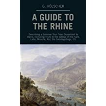 A Guide to the Rhine: Describing a Summer Tour From Dusseldorf to Mainz, Including Visits to the Valleys of the Nahe, Lahn, Moselle, Ahr, the Siebengebirge, Etc