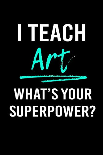 I Teach Art What's Your Superpower?: Blank Lined Journal To Write In Teacher Notebook V1