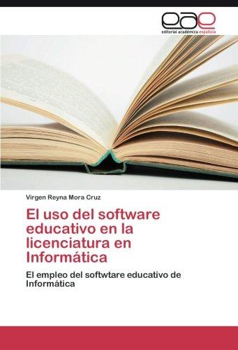 El uso del software educativo en la licenciatura en Informatica: El empleo del softwtare educativo de Informatica (Spanish Edition) [Virgen Reyna Mora Cruz] (Tapa Blanda)