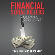 Financial Serial Killers: Inside the World of Wall Street Money Hustlers, Swindlers, and Con Men Audiobook by Tom Ajamie, Bruce Kelly Narrated by Rob Granniss
