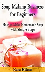 Soap Making Business for Beginners: How to Make Homemade Soap with Simple Steps (English Edition)