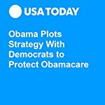 Obama Plots Strategy With Democrats to Protect Obamacare | Gregory Korte,Erin Kelly