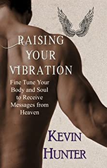 Raising Your Vibration: Fine Tune Your Body and Soul to Receive Messages from Heaven by [Hunter, Kevin]