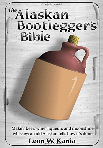 The Alaskan Bootlegger's Bible: ...