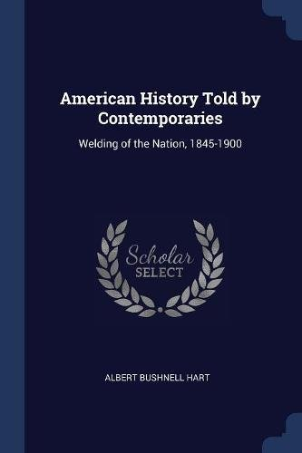 Download American History Told by Contemporaries: Welding of the Nation, 1845-1900 PDF
