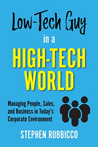 Techniques to survive and thrive in Corporate America…Low-Tech Guy in a High-Tech World: Managing People, Sales, and Business in Today's Corporate Environment by Stephen Rubbicco
