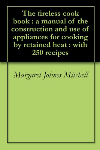 The fireless cook book : a manual of the construction and use of appliances for cooking by retained heat : with 250 recipes by [Mitchell, Margaret Johnes]