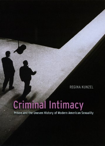 Criminal Intimacy: Prison and the Uneven History of Modern American Sexuality