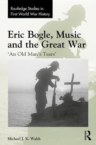 Eric Bogle, Music and the Great War: 'An Old Man's Tears' (Routledge Studies in First World War History) by Routledge