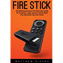 Fire Stick: The Ultimate Amazon Fire Stick User Guide To TV, Movies, Apps, Games & Much More! Plus Advanced Tips And Tricks!