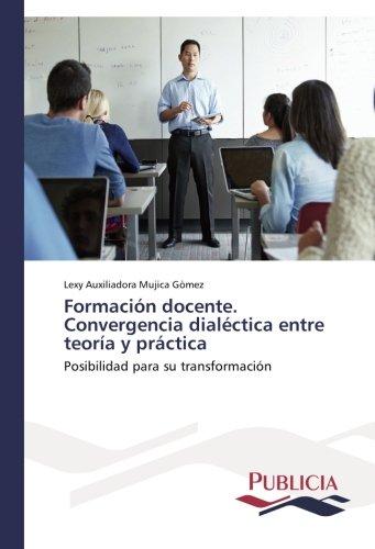 Formacion docente. Convergencia dialectica entre teoria y practica: Posibilidad para su transformacion (Spanish Edition) [Lexy Auxiliadora Mujica Gomez] (Tapa Blanda)