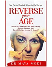 Reverse your Age: Learn to Eat Healthy, Feel More Energy, Reverse Diseases, and Unveil the Best Version of Yourself : Your Practical Handbook To Look and Feel Younger