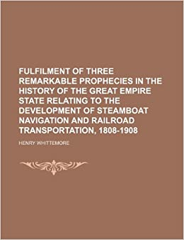 Fulfilment of Three Remarkable Prophecies in the History of the Great Empire State Relating to the Development of Steamboat Navigation and Railroad Transportation, 1808-1908