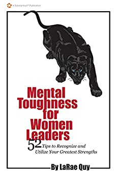 Mental Toughness for Women Leaders: 52 Tips To Recognize and Utilize Your Greatest Strengths by [Quy, LaRae]