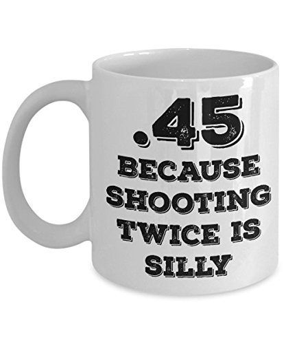 funny-gun-mug-45-because-shooting-twice-is-silly-big-bore-shooters-coffee-mug