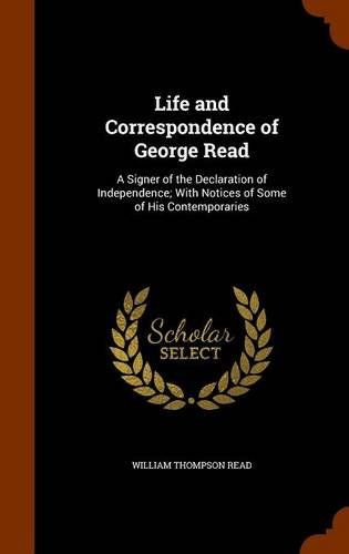 Life and Correspondence of George Read: A Signer of the Declaration of Independence; With Notices of Some of His Contemporaries