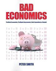 Bad Economics: Pestilent Economists, Profligate Governments, Debt, Dependency and Despair