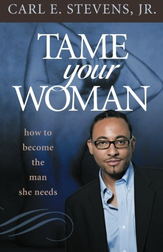 Read Online Tame Your Woman: Be the Man She Needs You to Be pdf epub
