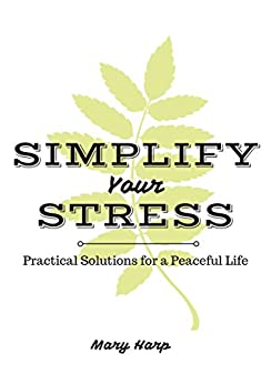 Simplify Your Stress: How to Reduce Stress for a Peaceful Life by [Harp, Mary]