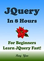 JQuery: JQuery in 8 Hours, JQuery for Beginners, Learn JQuery fast! Front Cover