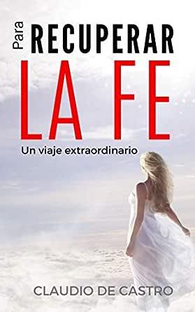 Para Recuperar la FE: Un libro que cambiará tu vida (Libros Católicos de Crecimiento Espiritual) eBook: de Castro, Claudio: Amazon.es: Tienda Kindle