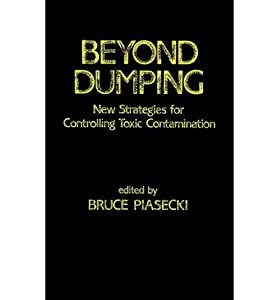 [(Beyond Dumping: New Strategies for Controlling Toxic Contamination * * )] [Author: Bruce Piasecki] [Jul-1984]
