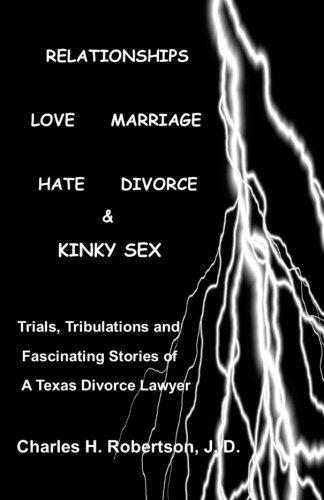 Download Relationships: Love - Marriage, Hate - Divorce & Kinky Sex: Trials,Tribulations and Fascinating Stories of a Texas Divorce Lawyer pdf epub