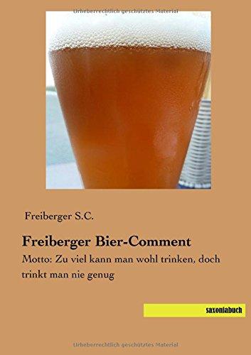Freiberger Bier-Comment: Motto: Zu viel kann man wohl trinken, doch trinkt man nie genug