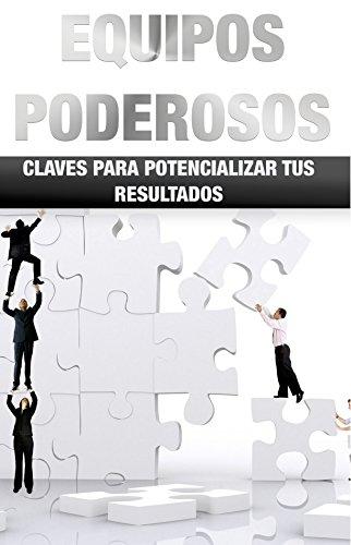 Equipos Poderosos, Resultados Millonarios: Claves para Potencializar tus Resultados en equipos (Spanish Edition)