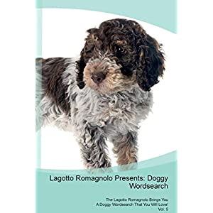 Lagotto Romagnolo Presents: Doggy Wordsearch The Lagotto Romagnolo Brings You A Doggy Wordsearch That You Will Love! Vol. 5 2