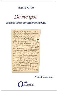 De Me Ipse et Autres Textes Préparatoires Inédits par André Gide