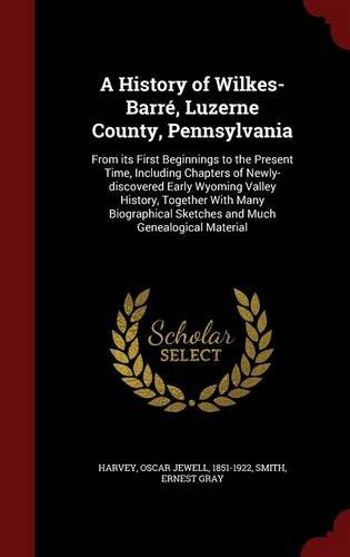 A History of Wilkes-Barré, Luzerne County, Pennsylvania: From its First Beginnings to the Present Time, Including Chapters of Newly-discovered Early ... Sketches and Much Genealogical Material