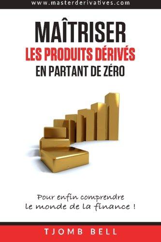 Maitriser les produits derives en partant de zero: Pour enfin comprendre  le monde de la finance ! (French Edition)