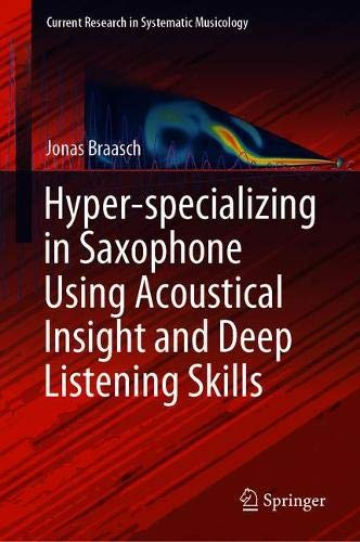 Image for publication on Hyper-specializing in Saxophone Using Acoustical Insight and Deep Listening Skills (Current Research in Systematic Musicology)