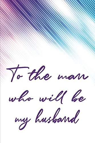 To the Man Who Will Be My Husband: Letters to the Man Whom I Will Marry | Lined Journal Paper (Keepsake Journal - Future Husband)