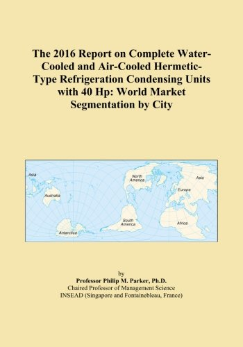 The 2016 Report on Complete Water-Cooled and Air-Cooled Hermetic-Type Refrigeration Condensing Units with 40 Hp: World Market Segmentation by City