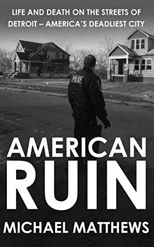American Ruin: Life and Death on the Streets of Detroit - America's  Deadliest City