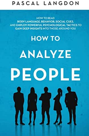 How to Analyze People: How to Read Body Language, Behavior, Social Cues, and Employ Powerful Psychological Tactics to Gain Deep Insights into Those around You