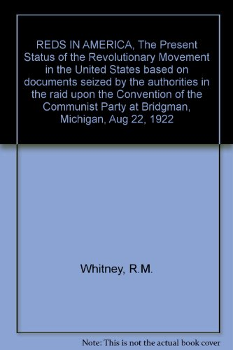 REDS IN AMERICA, The Present Status of the Revolutionary Movement in the United States based on documents seized by the authorities in the raid upon the Convention of the Communist Party at Bridgman, Michigan, Aug 22, 1922