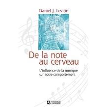 De la note au cerveau: L'influence de la musique sur notre comportement: Written by Daniel J. Levitin, 2010 Edition, Publisher: Les Editions de l'Homme [Paperback]