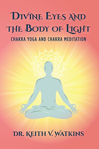 Divine Eyes and the Body of Light : Chakra Yoga and Chakra Meditation