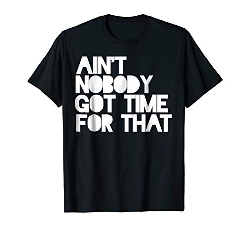 Ain't nobody got time for that shirt funny internet meme (Ain T Nobody Got Time For That Memes)